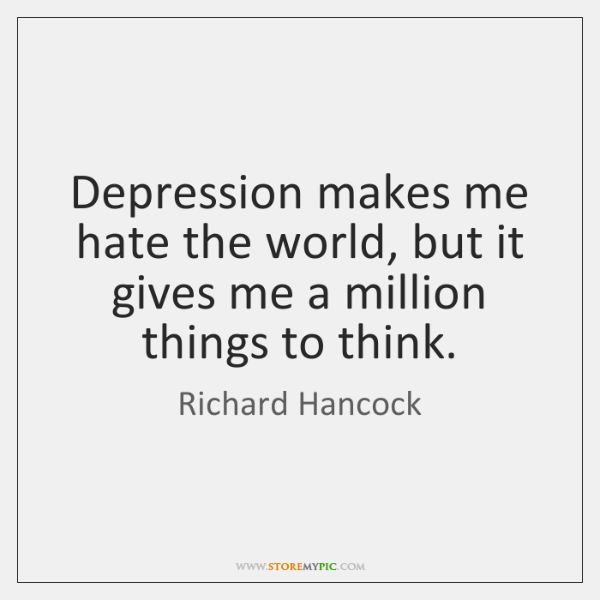 Depression makes me hate the world, but it gives me a million ...