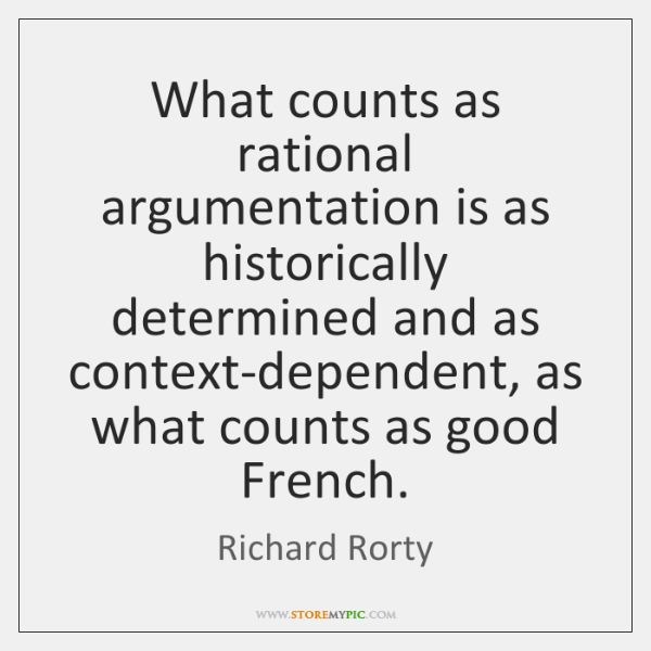 What counts as rational argumentation is as historically determined and as context-dependent, ...