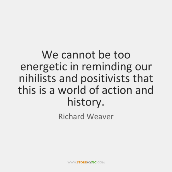 We cannot be too energetic in reminding our nihilists and positivists that ...