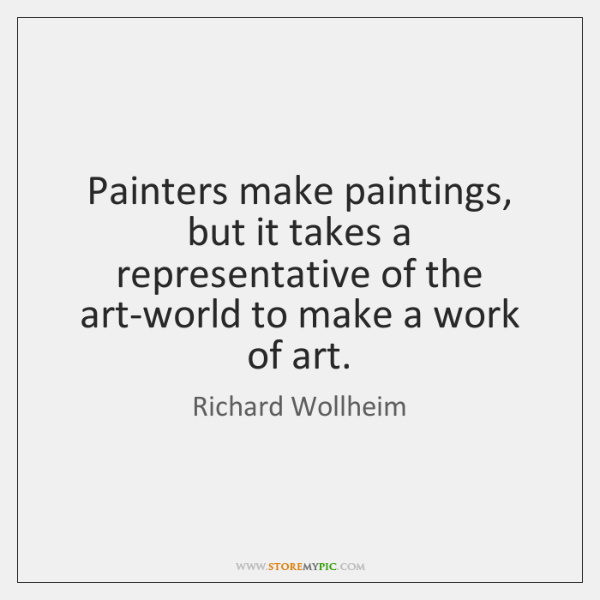 Painters make paintings, but it takes a representative of the art-world to ...