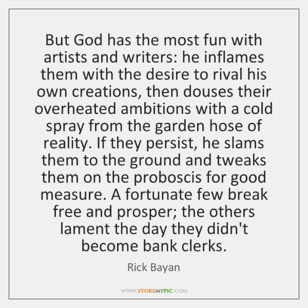 But God has the most fun with artists and writers: he inflames ...