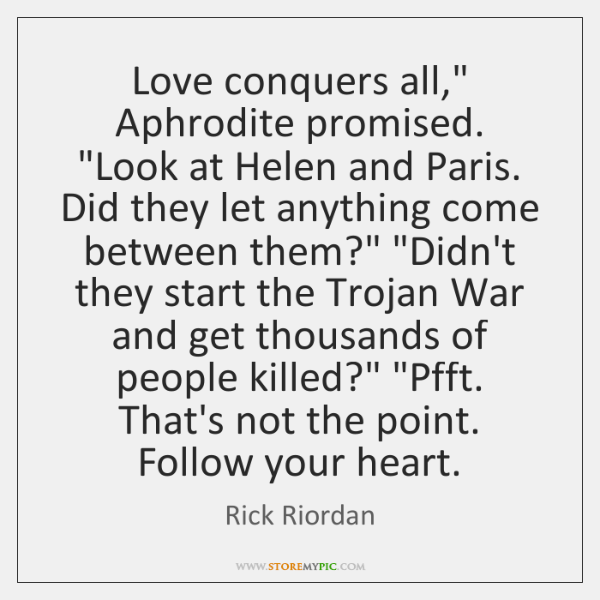 """Love conquers all,"""" Aphrodite promised. """"Look at Helen and Paris. Did they ..."""