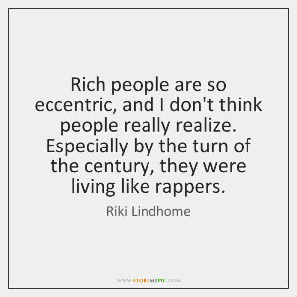 Rich people are so eccentric, and I don't think people really realize. ...