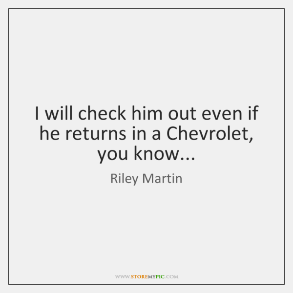 I will check him out even if he returns in a Chevrolet, ...