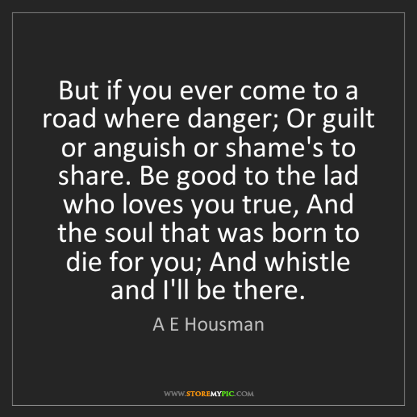 A E Housman: But if you ever come to a road where danger; Or guilt...