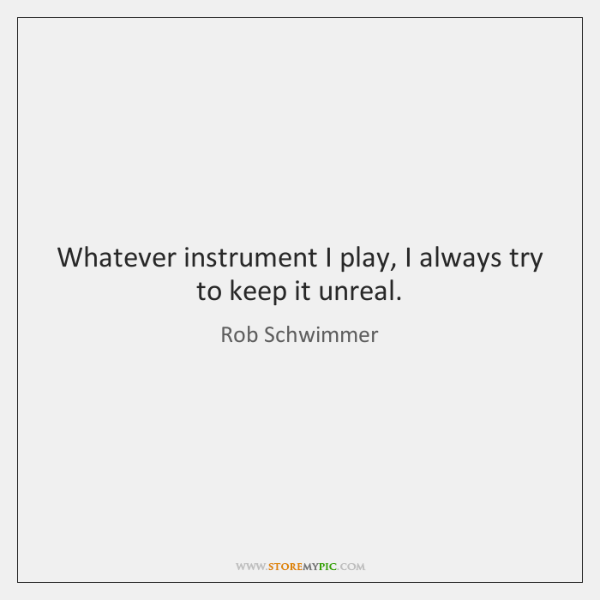 Whatever instrument I play, I always try to keep it unreal.