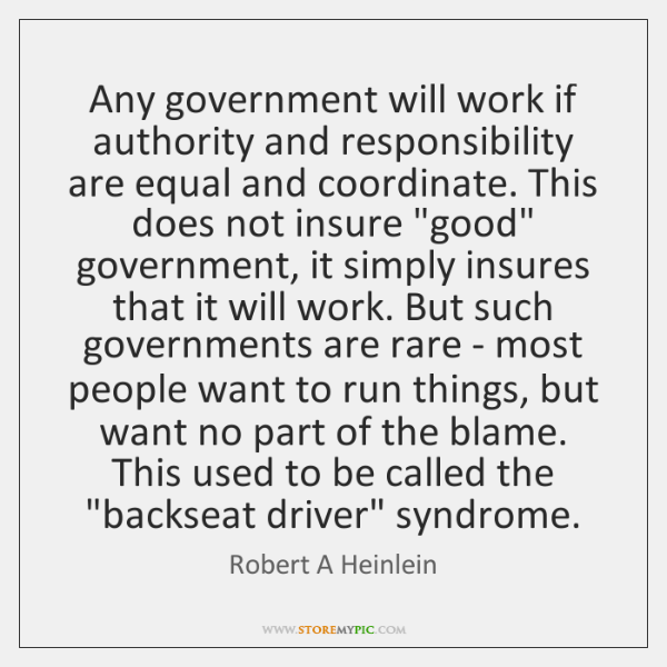 Any government will work if authority and responsibility are equal and coordinate. ...
