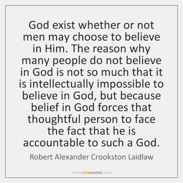 God exist whether or not men may choose to believe in Him. ...