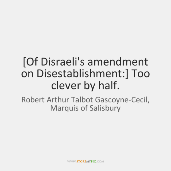 [Of Disraeli's amendment on Disestablishment:] Too clever by half.
