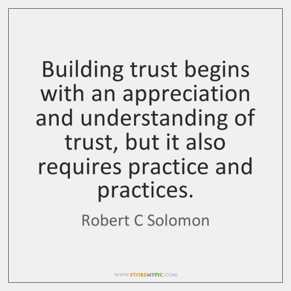 Building trust begins with an appreciation and understanding of trust, but it ...