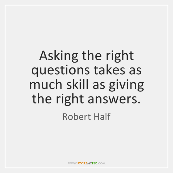 Asking the right questions takes as much skill as giving the right ...