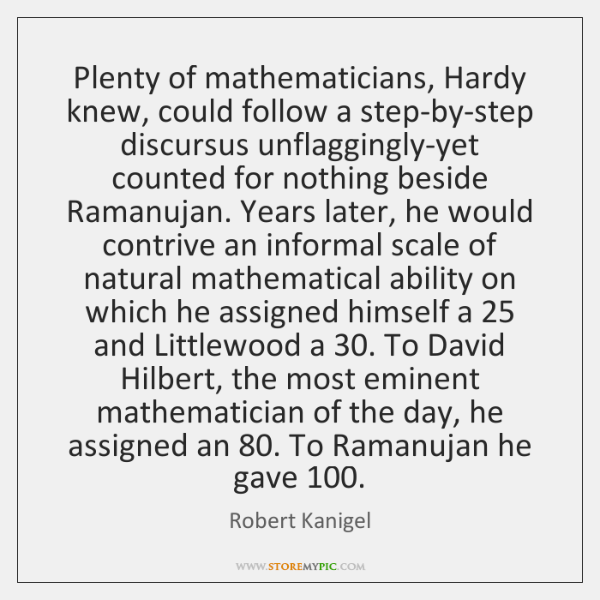 Plenty of mathematicians, Hardy knew, could follow a step-by-step discursus unflaggingly-yet counted