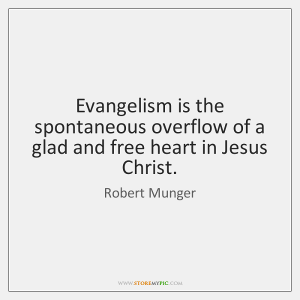 Evangelism is the spontaneous overflow of a glad and free heart in ...
