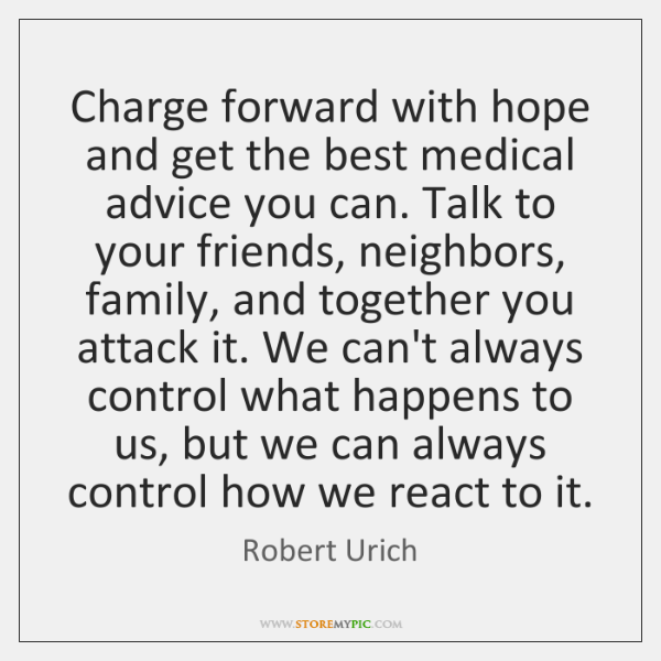 Charge forward with hope and get the best medical advice you can. ...