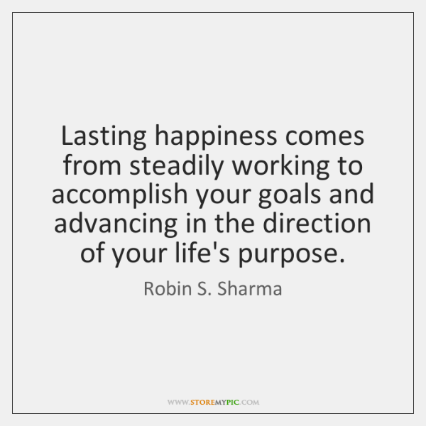 Lasting happiness comes from steadily working to accomplish your goals and advancing ...