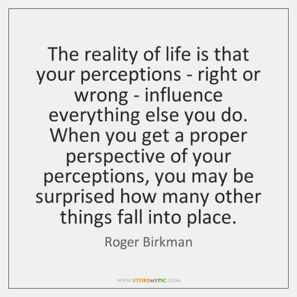 The reality of life is that your perceptions - right or wrong ...