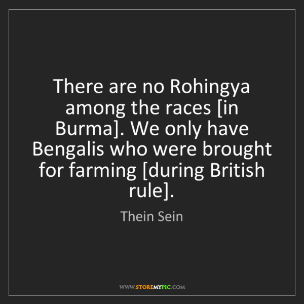 Thein Sein: There are no Rohingya among the races [in Burma]. We...
