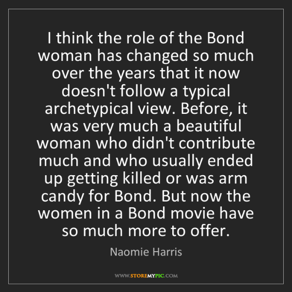 Naomie Harris: I think the role of the Bond woman has changed so much...