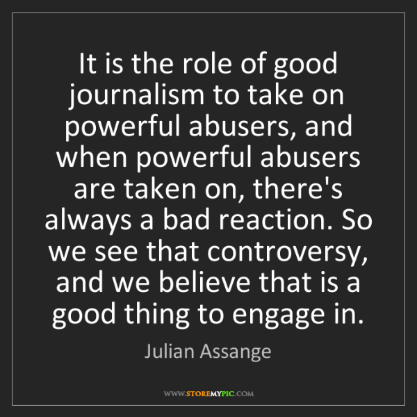 Julian Assange: It is the role of good journalism to take on powerful...