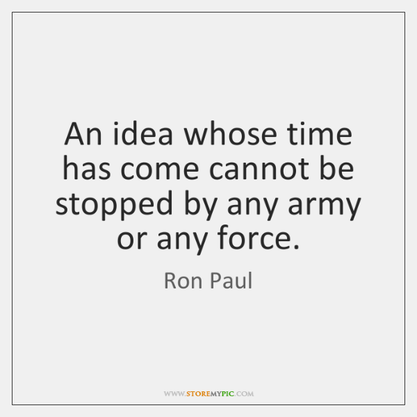 An idea whose time has come cannot be stopped by any army ...