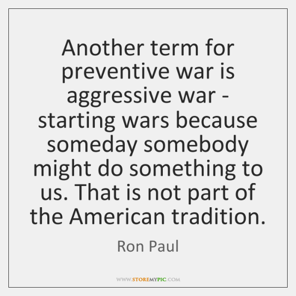 Another term for preventive war is aggressive war - starting wars because ...