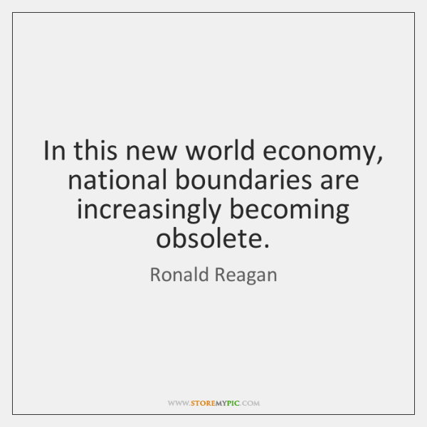 In this new world economy, national boundaries are increasingly becoming obsolete.