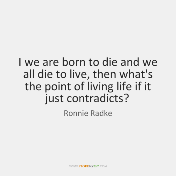 I we are born to die and we all die to live, ...