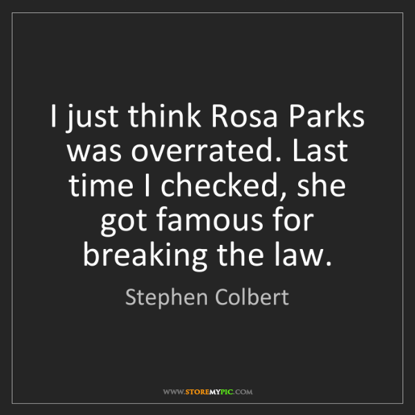 Stephen Colbert: I just think Rosa Parks was overrated. Last time I checked,...