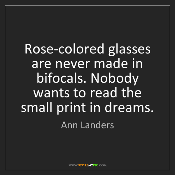 Ann Landers: Rose-colored glasses are never made in bifocals. Nobody...