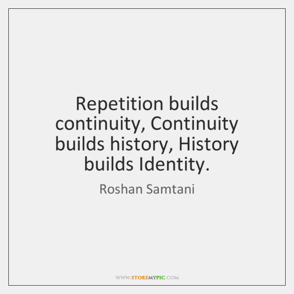 Repetition builds continuity, Continuity builds history, History builds Identity.