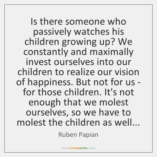 Is there someone who passively watches his children growing up? We constantly ...