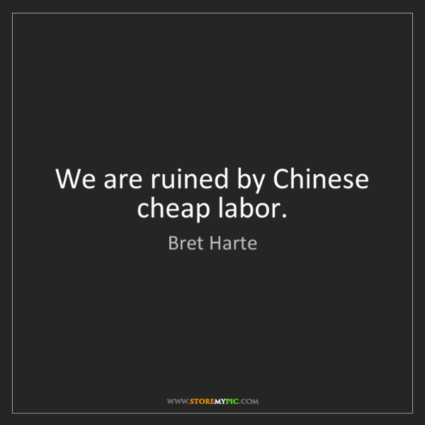 Bret Harte: We are ruined by Chinese cheap labor.
