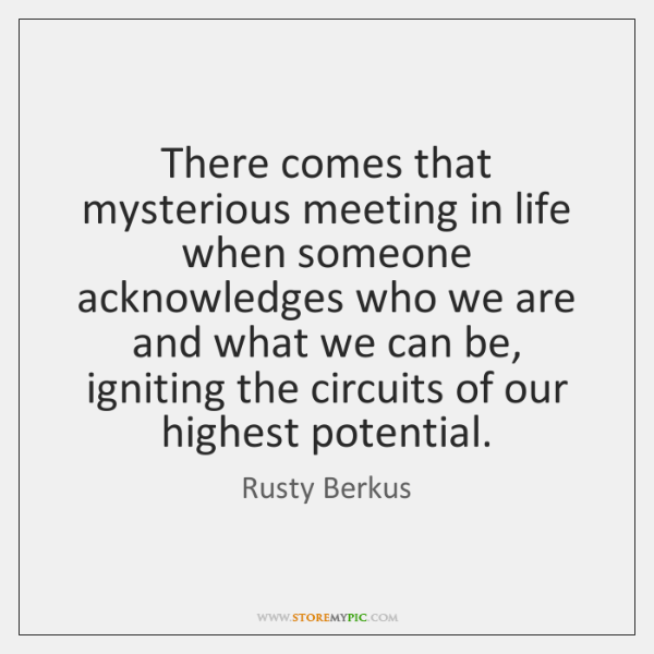 There comes that mysterious meeting in life when someone acknowledges who we ...