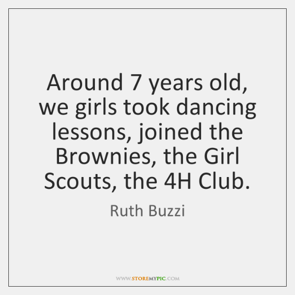 Around 7 years old, we girls took dancing lessons, joined the Brownies, the ...