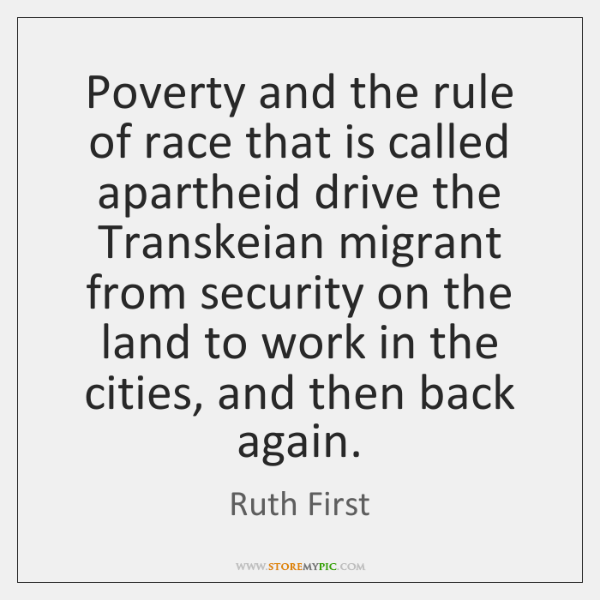 Poverty and the rule of race that is called apartheid drive the ...