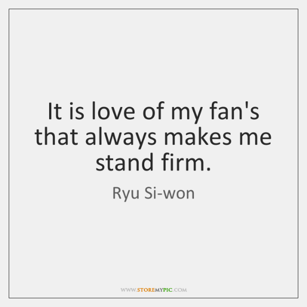 It is love of my fan's that always makes me stand firm.