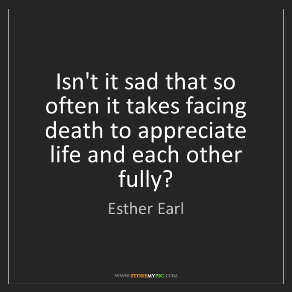 Esther Earl: Isn't it sad that so often it takes facing death to appreciate...