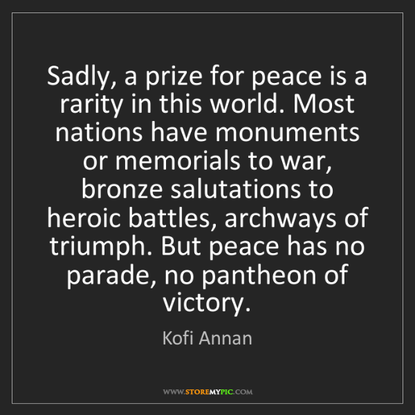 Kofi Annan: Sadly, a prize for peace is a rarity in this world. Most...