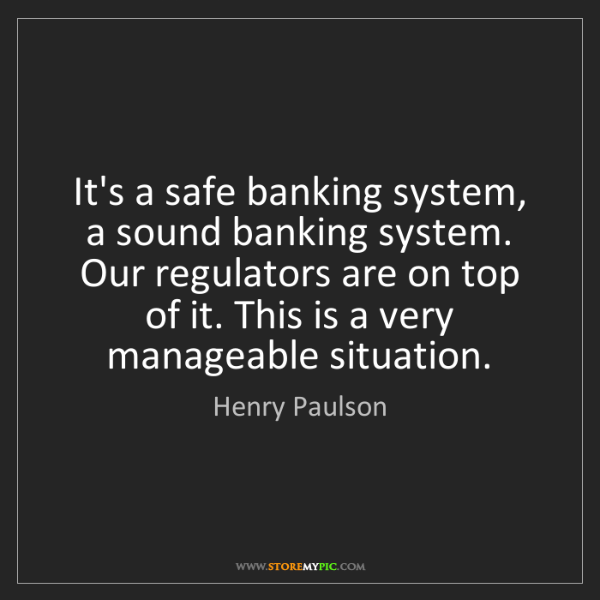 Henry Paulson: It's a safe banking system, a sound banking system. Our...