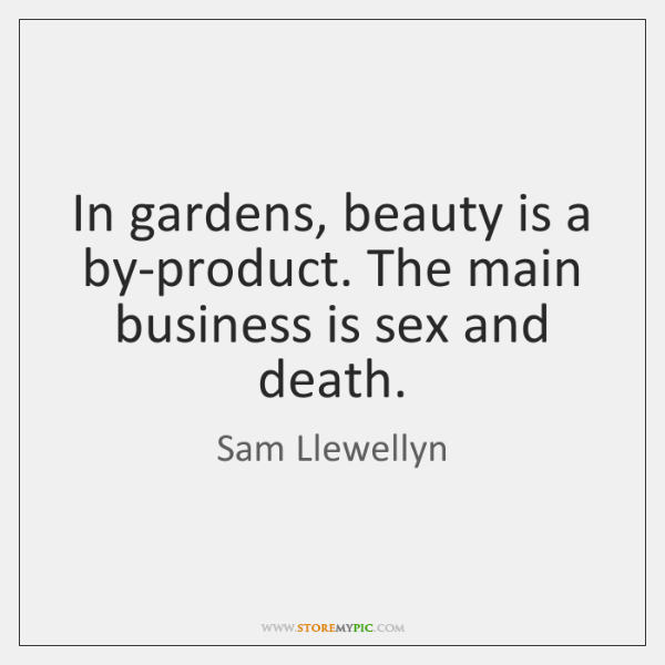 In gardens, beauty is a by-product. The main business is sex and ...