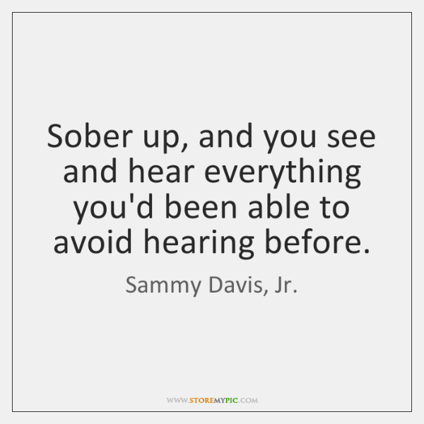 Sober up, and you see and hear everything you'd been able to ...