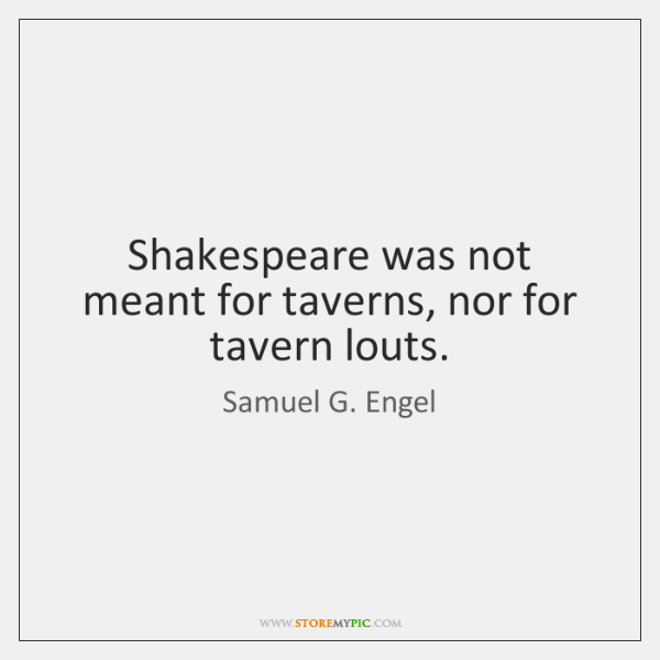 Shakespeare was not meant for taverns, nor for tavern louts.