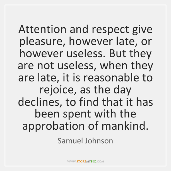 Attention and respect give pleasure, however late, or however useless. But they ...