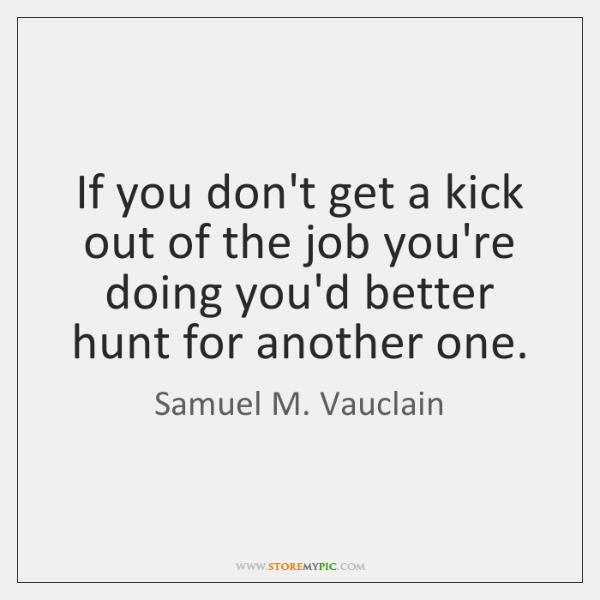 If you don't get a kick out of the job you're doing ...