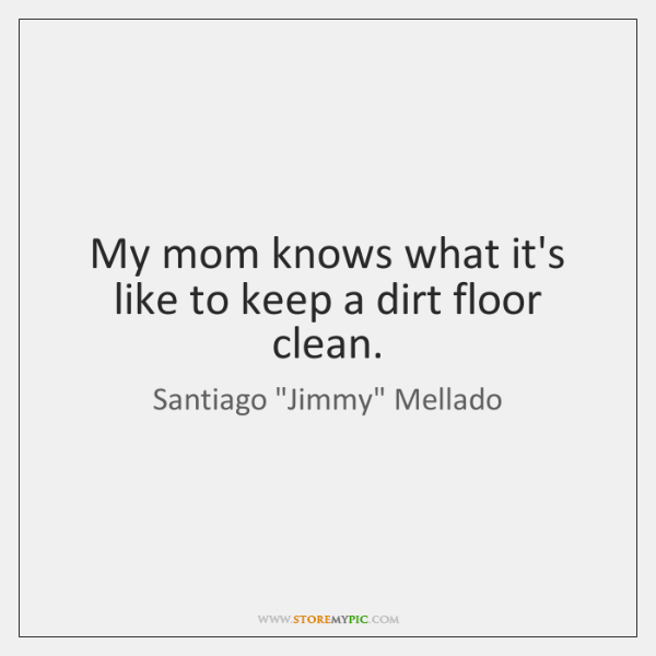 My mom knows what it's like to keep a dirt floor clean.