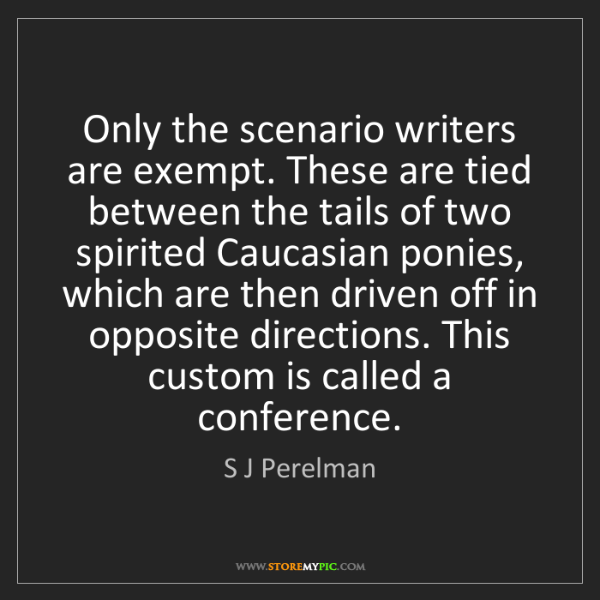 S J Perelman: Only the scenario writers are exempt. These are tied...