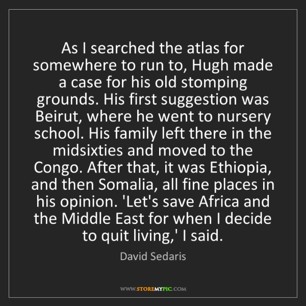 David Sedaris: As I searched the atlas for somewhere to run to, Hugh...
