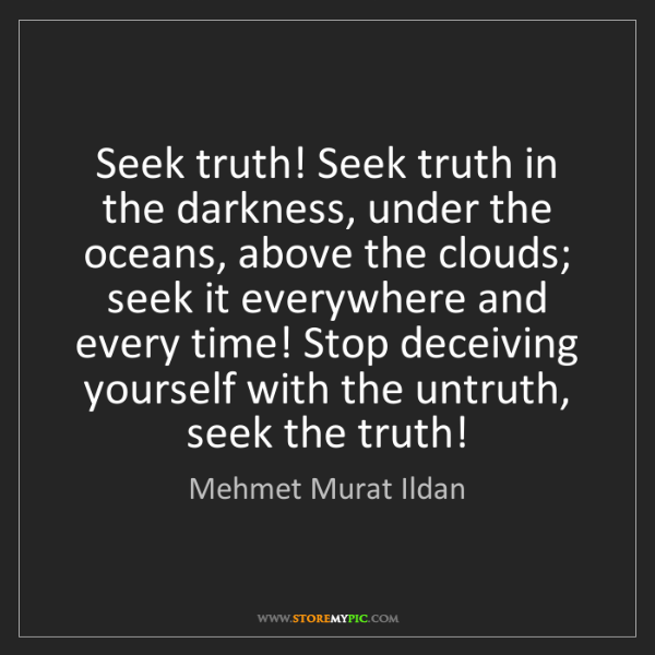 Mehmet Murat Ildan: Seek truth! Seek truth in the darkness, under the oceans,...