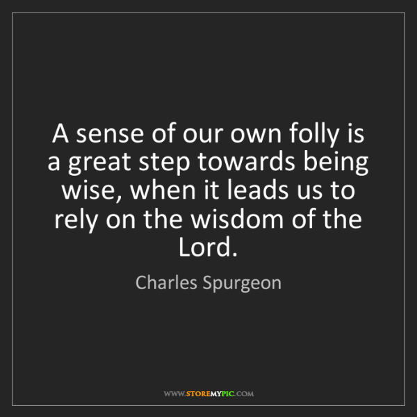 Charles Spurgeon: A sense of our own folly is a great step towards being...