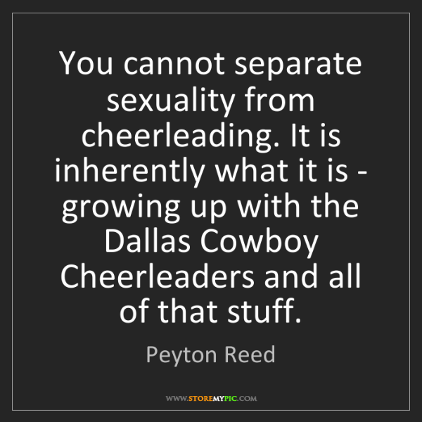 Peyton Reed: You cannot separate sexuality from cheerleading. It is...
